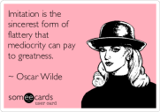 imitation-is-the-sincerest-form-of-flattery-that-mediocrity-can-pay-to-greatness-oscar-wilde-7013b
